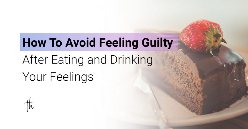 How To Avoid Feeling Guilty After Eating and Drinking Your Feelings