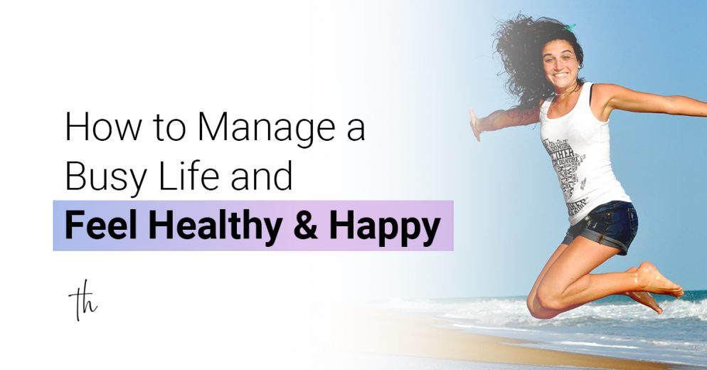 How to manage a busy life and feel healthy & happy